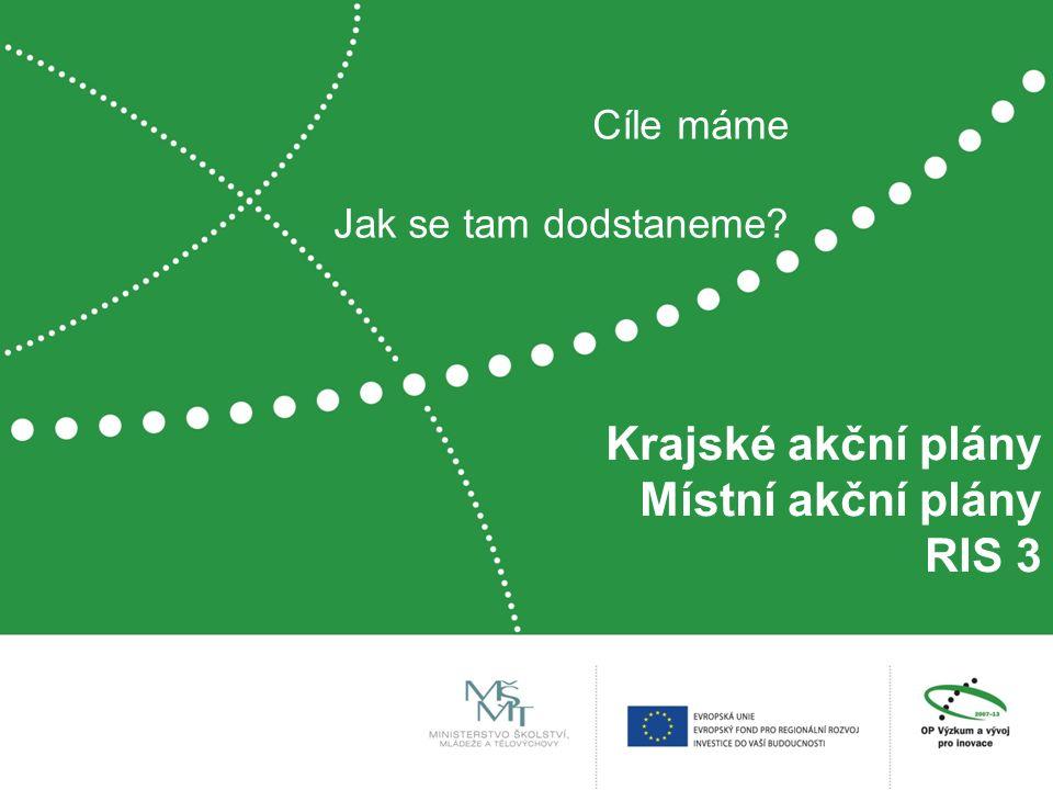 Krajské akční plány Místní akční plány RIS 3 Cíle máme Jak se tam dodstaneme?