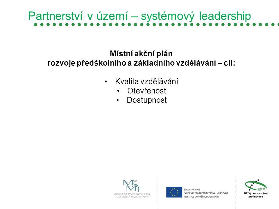 Partnerství v území – systémový leadership Místní akční plán rozvoje předškolního a základního vzdělávání – cíl: Kvalita vzdělávání Otevřenost Dostupn