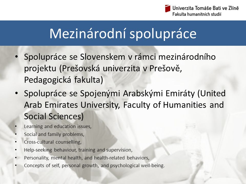 Mezinárodní spolupráce Spolupráce se Slovenskem v rámci mezinárodního projektu (Prešovská univerzita v Prešově, Pedagogická fakulta) Spolupráce se Spojenými Arabskými Emiráty (United Arab Emirates University, Faculty of Humanities and Social Sciences) Learning and education issues, Social and family problems, Cross-cultural counselling, Help-seeking behaviour, training and supervision, Personality, mental health, and health-related behaviors, Concepts of self, personal growth, and psychological well-being.