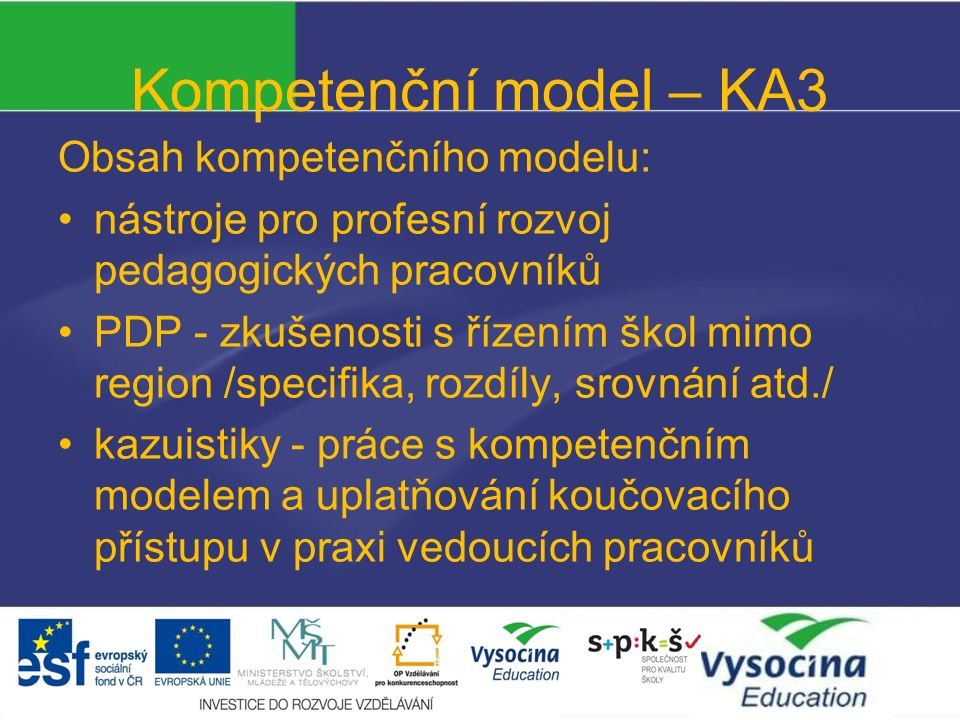 Kompetenční model – KA3 Obsah kompetenčního modelu: nástroje pro profesní rozvoj pedagogických pracovníků PDP - zkušenosti s řízením škol mimo region /specifika, rozdíly, srovnání atd./ kazuistiky - práce s kompetenčním modelem a uplatňování koučovacího přístupu v praxi vedoucích pracovníků