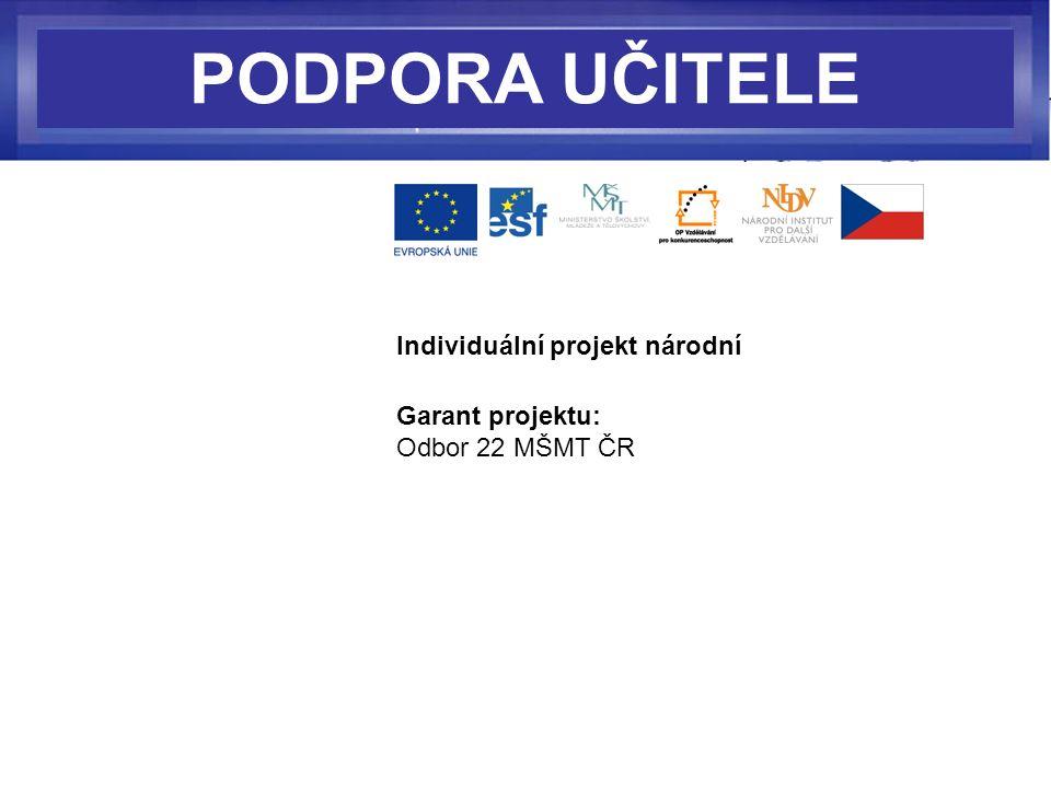 PODPORA UČITELE Individuální projekt národní Garant projektu: Odbor 22 MŠMT ČR