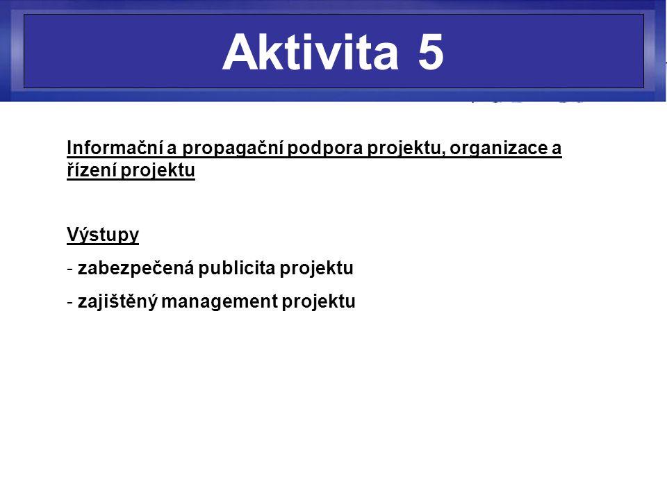 Aktivita 5 Informační a propagační podpora projektu, organizace a řízení projektu Výstupy - zabezpečená publicita projektu - zajištěný management proj