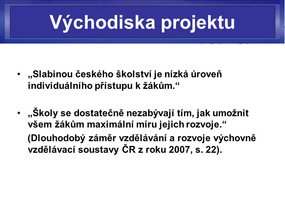"""Východiska projektu """"Slabinou českého školství je nízká úroveň individuálního přístupu k žákům."""" """"Školy se dostatečně nezabývají tím, jak umožnit všem"""