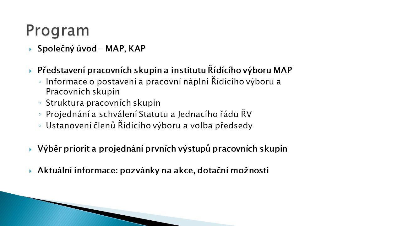  Společný úvod – MAP, KAP  Představení pracovních skupin a institutu Řídícího výboru MAP ◦ Informace o postavení a pracovní náplni Řídícího výboru a Pracovních skupin ◦ Struktura pracovních skupin ◦ Projednání a schválení Statutu a Jednacího řádu ŘV ◦ Ustanovení členů Řídícího výboru a volba předsedy  Výběr priorit a projednání prvních výstupů pracovních skupin  Aktuální informace: pozvánky na akce, dotační možnosti