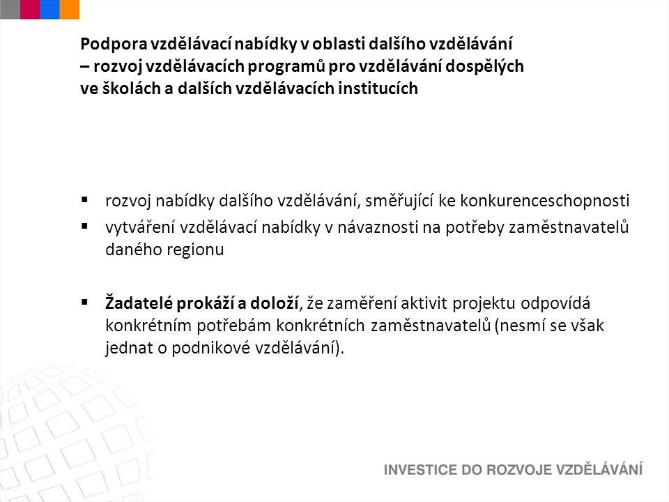 Podpora vzdělávací nabídky v oblasti dalšího vzdělávání – rozvoj vzdělávacích programů pro vzdělávání dospělých ve školách a dalších vzdělávacích institucích  rozvoj nabídky dalšího vzdělávání, směřující ke konkurenceschopnosti  vytváření vzdělávací nabídky v návaznosti na potřeby zaměstnavatelů daného regionu  Žadatelé prokáží a doloží, že zaměření aktivit projektu odpovídá konkrétním potřebám konkrétních zaměstnavatelů (nesmí se však jednat o podnikové vzdělávání).