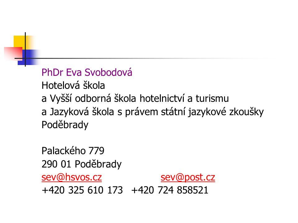 PhDr Eva Svobodová Hotelová škola a Vyšší odborná škola hotelnictví a turismu a Jazyková škola s právem státní jazykové zkoušky Poděbrady Palackého 779 290 01 Poděbrady sev@hsvos.czsev@post.cz +420 325 610 173 +420 724 858521