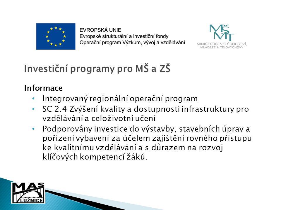 Investiční programy pro MŠ a ZŠ Informace Integrovaný regionální operační program SC 2.4 Zvýšení kvality a dostupnosti infrastruktury pro vzdělávání a celoživotní učení Podporovány investice do výstavby, stavebních úprav a pořízení vybavení za účelem zajištění rovného přístupu ke kvalitnímu vzdělávání a s důrazem na rozvoj klíčových kompetencí žáků.