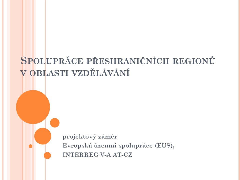 S POLUPRÁCE PŘESHRANIČNÍCH REGIONŮ V OBLASTI VZDĚLÁVÁNÍ projektový záměr Evropská územní spolupráce (EUS), INTERREG V-A AT-CZ
