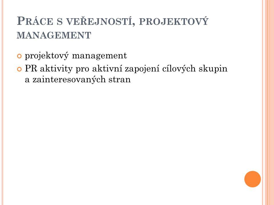 P RÁCE S VEŘEJNOSTÍ, PROJEKTOVÝ MANAGEMENT projektový management PR aktivity pro aktivní zapojení cílových skupin a zainteresovaných stran