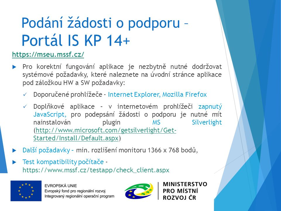 Podání žádosti o podporu – Portál IS KP 14+ https://mseu.mssf.cz/  Pro korektní fungování aplikace je nezbytně nutné dodržovat systémové požadavky, které naleznete na úvodní stránce aplikace pod záložkou HW a SW požadavky: Doporučené prohlížeče - Internet Explorer, Mozilla Firefox Doplňkové aplikace – v internetovém prohlížeči zapnutý JavaScript, pro podepsání žádosti o podporu je nutné mít nainstalován plugin MS Silverlight (http://www.microsoft.com/getsilverlight/Get- Started/Install/Default.aspx)http://www.microsoft.com/getsilverlight/Get- Started/Install/Default.aspx  Další požadavky – min.