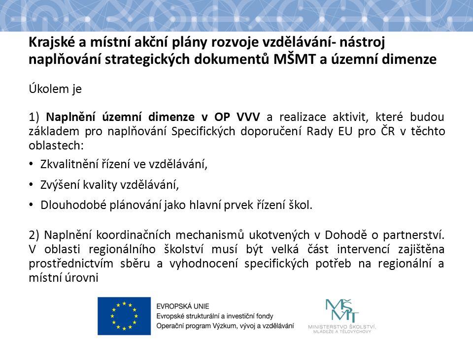 Krajské a místní akční plány rozvoje vzdělávání- nástroj naplňování strategických dokumentů MŠMT a územní dimenze Úkolem je 1) Naplnění územní dimenze v OP VVV a realizace aktivit, které budou základem pro naplňování Specifických doporučení Rady EU pro ČR v těchto oblastech: Zkvalitnění řízení ve vzdělávání, Zvýšení kvality vzdělávání, Dlouhodobé plánování jako hlavní prvek řízení škol.