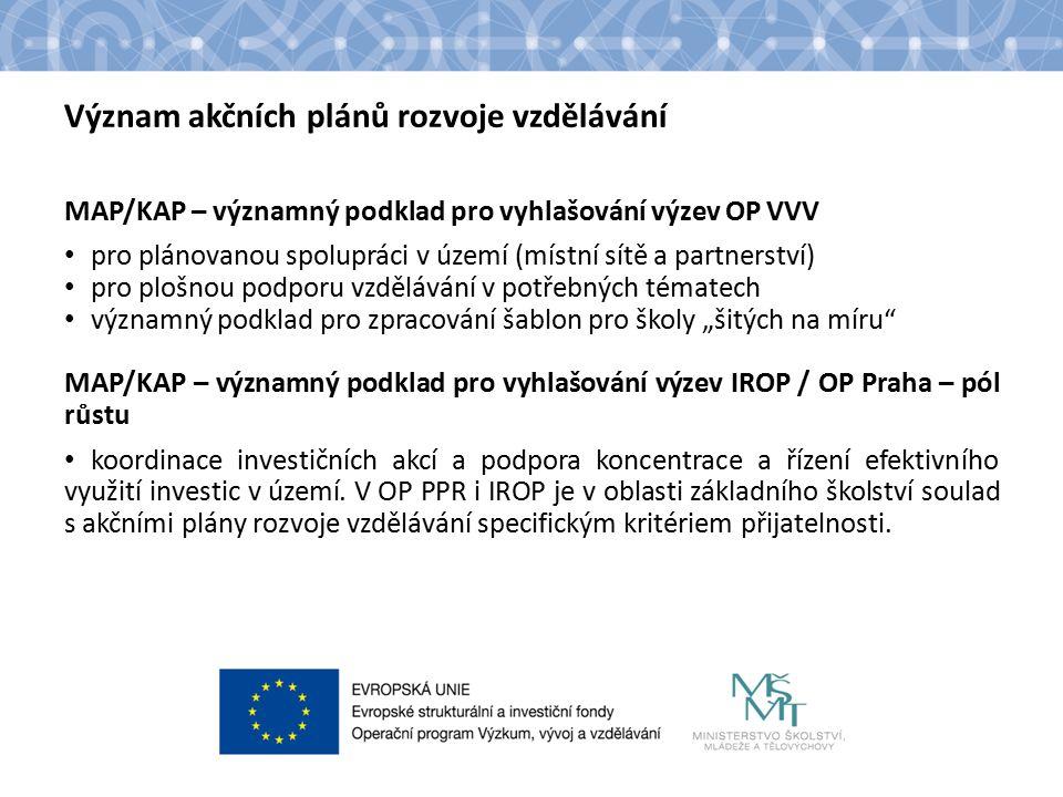 """Význam akčních plánů rozvoje vzdělávání MAP/KAP – významný podklad pro vyhlašování výzev OP VVV pro plánovanou spolupráci v území (místní sítě a partnerství) pro plošnou podporu vzdělávání v potřebných tématech významný podklad pro zpracování šablon pro školy """"šitých na míru MAP/KAP – významný podklad pro vyhlašování výzev IROP / OP Praha – pól růstu koordinace investičních akcí a podpora koncentrace a řízení efektivního využití investic v území."""