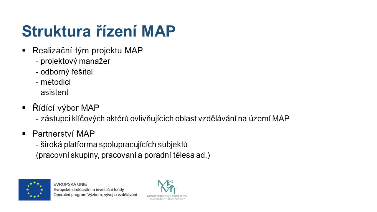 Struktura řízení MAP  Realizační tým projektu MAP - projektový manažer - odborný řešitel - metodici - asistent  Řídící výbor MAP - zástupci klíčových aktérů ovlivňujících oblast vzdělávání na území MAP  Partnerství MAP - široká platforma spolupracujících subjektů (pracovní skupiny, pracovaní a poradní tělesa ad.)