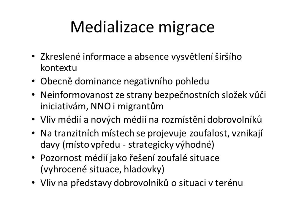 Medializace migrace Zkreslené informace a absence vysvětlení širšího kontextu Obecně dominance negativního pohledu Neinformovanost ze strany bezpečnostních složek vůči iniciativám, NNO i migrantům Vliv médií a nových médií na rozmístění dobrovolníků Na tranzitních místech se projevuje zoufalost, vznikají davy (místo vpředu - strategicky výhodné) Pozornost médií jako řešení zoufalé situace (vyhrocené situace, hladovky) Vliv na představy dobrovolníků o situaci v terénu
