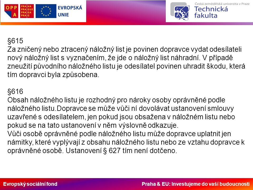 Evropský sociální fond Praha & EU: Investujeme do vaší budoucnosti §615 Za zničený nebo ztracený náložný list je povinen dopravce vydat odesílateli nový náložný list s vyznačením, že jde o náložný list náhradní.