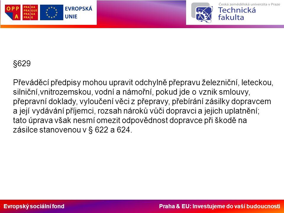 Evropský sociální fond Praha & EU: Investujeme do vaší budoucnosti §629 Převáděcí předpisy mohou upravit odchylně přepravu železniční, leteckou, silniční,vnitrozemskou, vodní a námořní, pokud jde o vznik smlouvy, přepravní doklady, vyloučení věci z přepravy, přebírání zásilky dopravcem a její vydávání příjemci, rozsah nároků vůči dopravci a jejich uplatnění; tato úprava však nesmí omezit odpovědnost dopravce při škodě na zásilce stanovenou v § 622 a 624.