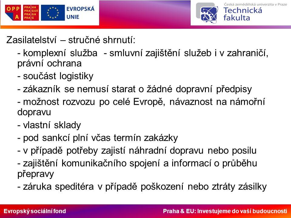 Evropský sociální fond Praha & EU: Investujeme do vaší budoucnosti Zasilatelství – stručné shrnutí: - komplexní služba - smluvní zajištění služeb i v zahraničí, právní ochrana - součást logistiky - zákazník se nemusí starat o žádné dopravní předpisy - možnost rozvozu po celé Evropě, návaznost na námořní dopravu - vlastní sklady - pod sankcí plní včas termín zakázky - v případě potřeby zajistí náhradní dopravu nebo posilu - zajištění komunikačního spojení a informací o průběhu přepravy - záruka speditéra v případě poškození nebo ztráty zásilky