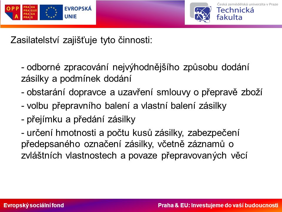 Evropský sociální fond Praha & EU: Investujeme do vaší budoucnosti Zasilatelství zajišťuje tyto činnosti: - odborné zpracování nejvýhodnějšího způsobu dodání zásilky a podmínek dodání - obstarání dopravce a uzavření smlouvy o přepravě zboží - volbu přepravního balení a vlastní balení zásilky - přejímku a předání zásilky - určení hmotnosti a počtu kusů zásilky, zabezpečení předepsaného označení zásilky, včetně záznamů o zvláštních vlastnostech a povaze přepravovaných věcí