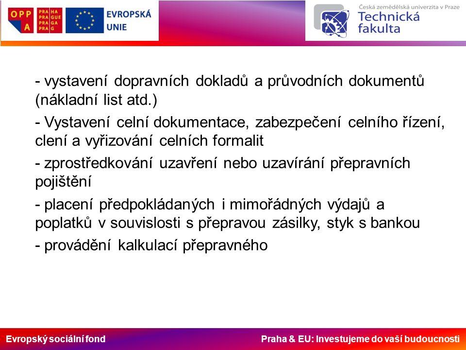 Evropský sociální fond Praha & EU: Investujeme do vaší budoucnosti - vystavení dopravních dokladů a průvodních dokumentů (nákladní list atd.) - Vystavení celní dokumentace, zabezpečení celního řízení, clení a vyřizování celních formalit - zprostředkování uzavření nebo uzavírání přepravních pojištění - placení předpokládaných i mimořádných výdajů a poplatků v souvislosti s přepravou zásilky, styk s bankou - provádění kalkulací přepravného