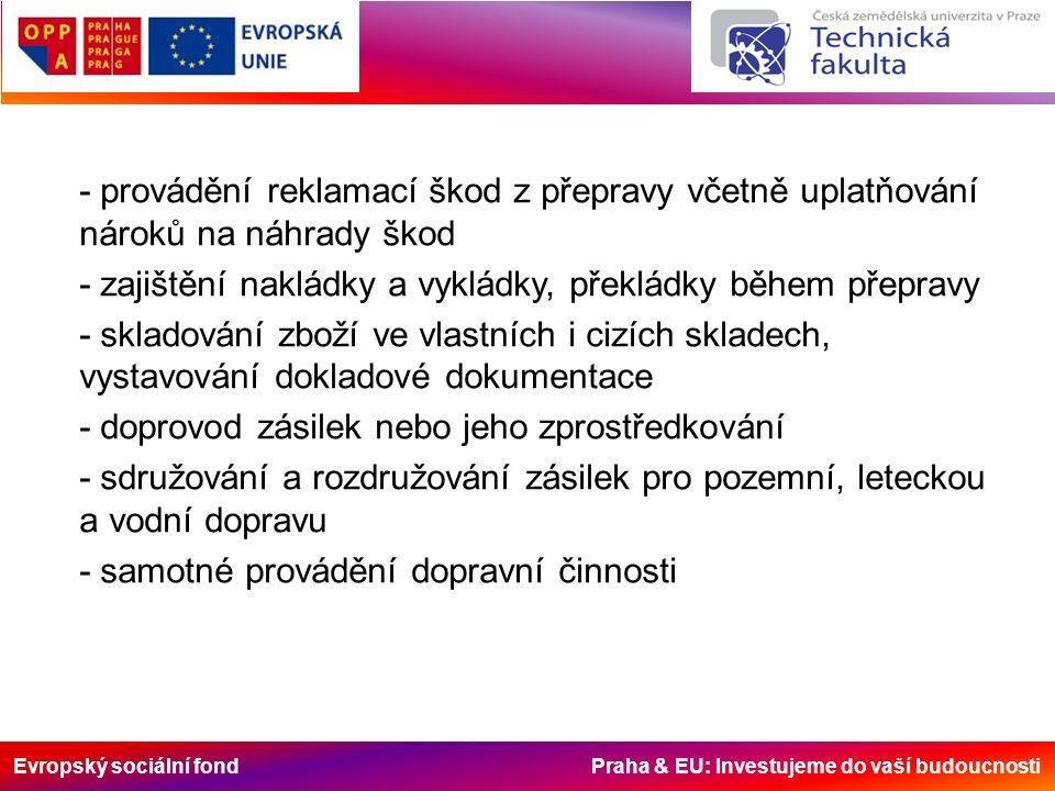 Evropský sociální fond Praha & EU: Investujeme do vaší budoucnosti - provádění reklamací škod z přepravy včetně uplatňování nároků na náhrady škod - zajištění nakládky a vykládky, překládky během přepravy - skladování zboží ve vlastních i cizích skladech, vystavování dokladové dokumentace - doprovod zásilek nebo jeho zprostředkování - sdružování a rozdružování zásilek pro pozemní, leteckou a vodní dopravu - samotné provádění dopravní činnosti