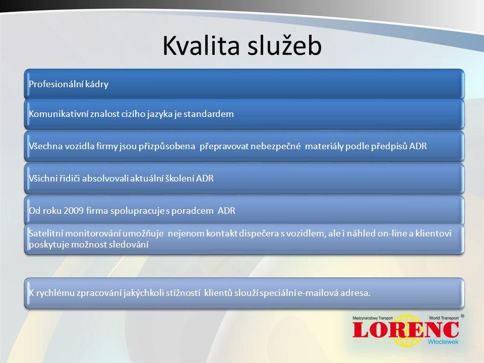 Kvalita služeb Profesionální kádryKomunikativní znalost cizího jazyka je standardemVšechna vozidla firmy jsou přizpůsobena přepravovat nebezpečné materiály podle předpisů ADRVšichni řidiči absolvovali aktuální školení ADROd roku 2009 firma spolupracuje s poradcem ADR Satelitní monitorování umožňuje nejenom kontakt dispečera s vozidlem, ale i náhled on-line a klientovi poskytuje možnost sledování K rychlému zpracování jakýchkoli stížností klientů slouží speciální e-mailová adresa.