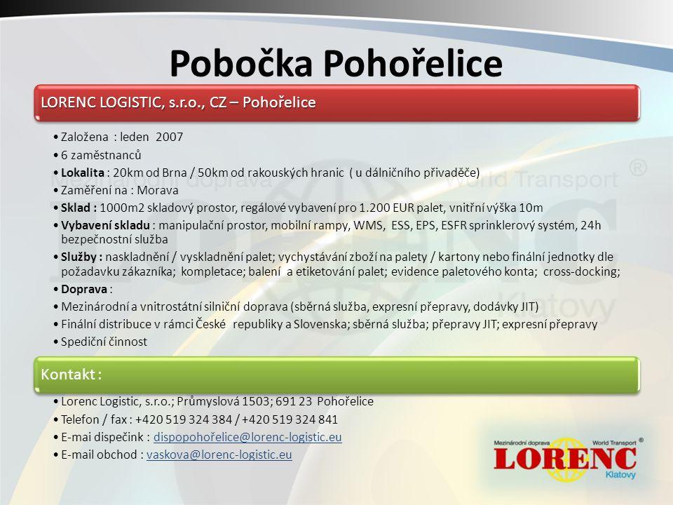 Pobočka Pohořelice LORENC LOGISTIC, s.r.o., CZ – Pohořelice Založena : leden 2007 6 zaměstnanců Lokalita : 20km od Brna / 50km od rakouských hranic ( u dálničního přivaděče) Zaměření na : Morava Sklad : 1000m2 skladový prostor, regálové vybavení pro 1.200 EUR palet, vnitřní výška 10m Vybavení skladu : manipulační prostor, mobilní rampy, WMS, ESS, EPS, ESFR sprinklerový systém, 24h bezpečnostní služba Služby : naskladnění / vyskladnění palet; vychystávání zboží na palety / kartony nebo finální jednotky dle požadavku zákazníka; kompletace; balení a etiketování palet; evidence paletového konta; cross-docking; Doprava : Mezinárodní a vnitrostátní silniční doprava (sběrná služba, expresní přepravy, dodávky JIT) Finální distribuce v rámci České republiky a Slovenska; sběrná služba; přepravy JIT; expresní přepravy Spediční činnost Kontakt : Lorenc Logistic, s.r.o.; Průmyslová 1503; 691 23 Pohořelice Telefon / fax : +420 519 324 384 / +420 519 324 841 E-mai dispečink : dispopohořelice@lorenc-logistic.eudispopohořelice@lorenc-logistic.eu E-mail obchod : vaskova@lorenc-logistic.euvaskova@lorenc-logistic.eu
