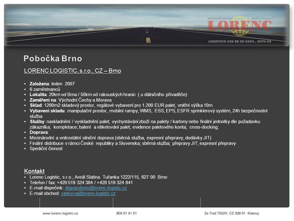 LORENC LOGISTIC, s.r.o., CZ – Brno Založena: leden 2007 6 zaměstnanců Lokalita: 20km od Brna / 50km od rakouských hranic ( u dálničního přivaděče) Zaměření na: Východní Čechy a Morava Sklad: 1200m2 skladový prostor, regálové vybavení pro 1.200 EUR palet, vnitřní výška 10m Vybavení skladu: manipulační prostor, mobilní rampy, WMS, ESS, EPS, ESFR sprinklerový systém, 24h bezpečnostní služba Služby: naskladnění / vyskladnění palet; vychystávání zboží na palety / kartony nebo finální jednotky dle požadavku zákazníka; kompletace; balení a etiketování palet; evidence paletového konta; cross-docking; Doprava: Mezinárodní a vnitrostátní silniční doprava (sběrná služba, expresní přepravy, dodávky JIT) Finální distribuce v rámci České republiky a Slovenska; sběrná služba; přepravy JIT; expresní přepravy Spediční činnost Kontakt Lorenc Logistic, s.r.o.; Areál Slatina.