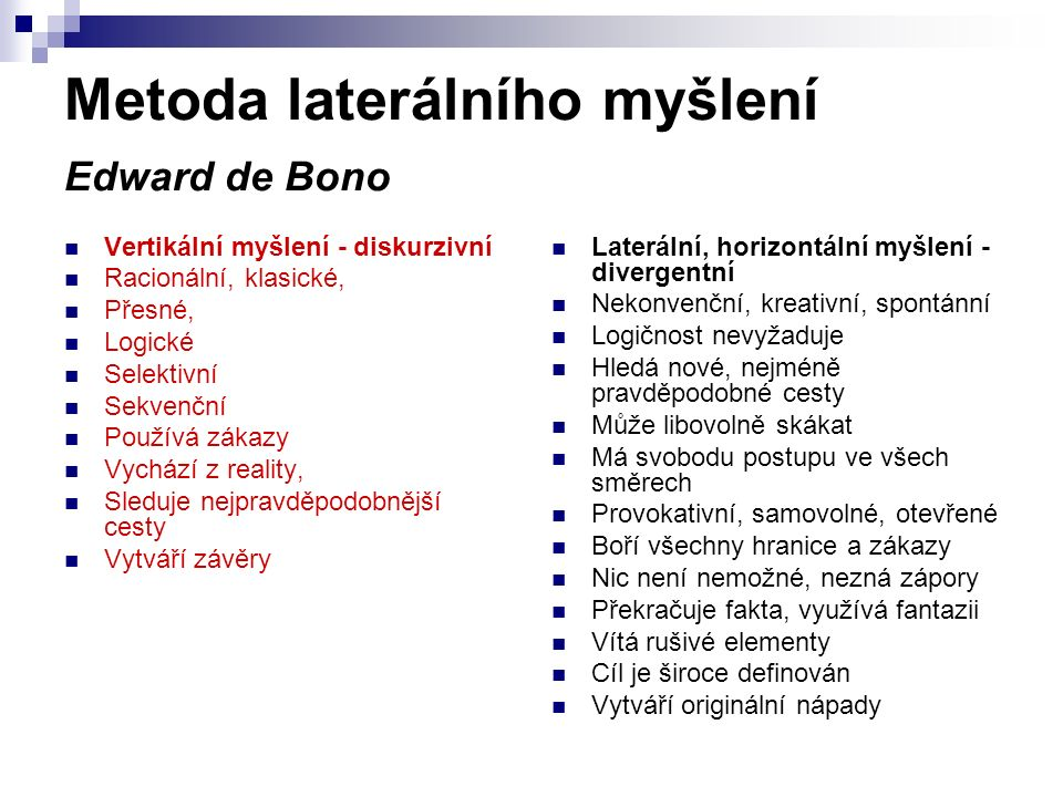 Metoda laterálního myšlení Edward de Bono Vertikální myšlení - diskurzivní Racionální, klasické, Přesné, Logické Selektivní Sekvenční Používá zákazy V