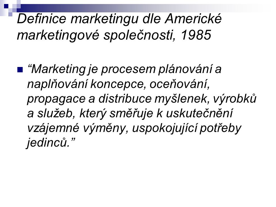 """Definice marketingu dle Americké marketingové společnosti, 1985 """"Marketing je procesem plánování a naplňování koncepce, oceňování, propagace a distrib"""