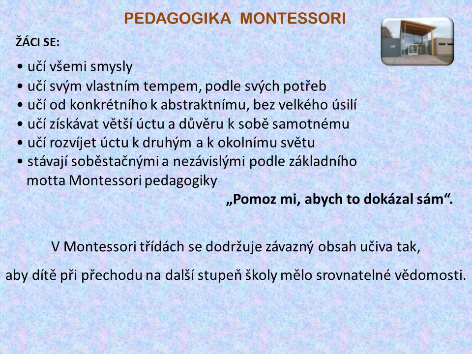 PEDAGOGIKA MONTESSORI V Montessori třídách se dodržuje závazný obsah učiva tak, aby dítě při přechodu na další stupeň školy mělo srovnatelné vědomosti.