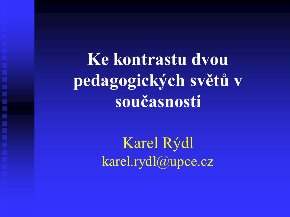 Ke kontrastu dvou pedagogických světů v současnosti Karel Rýdl karel.rydl@upce.cz