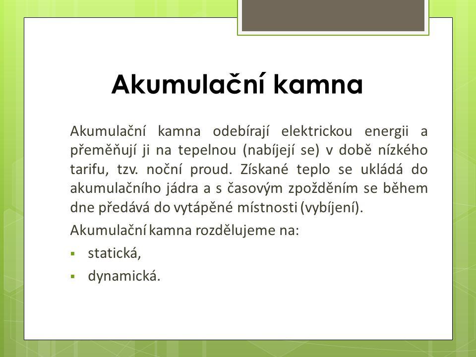 Akumulační kamna Akumulační kamna odebírají elektrickou energii a přeměňují ji na tepelnou (nabíjejí se) v době nízkého tarifu, tzv.