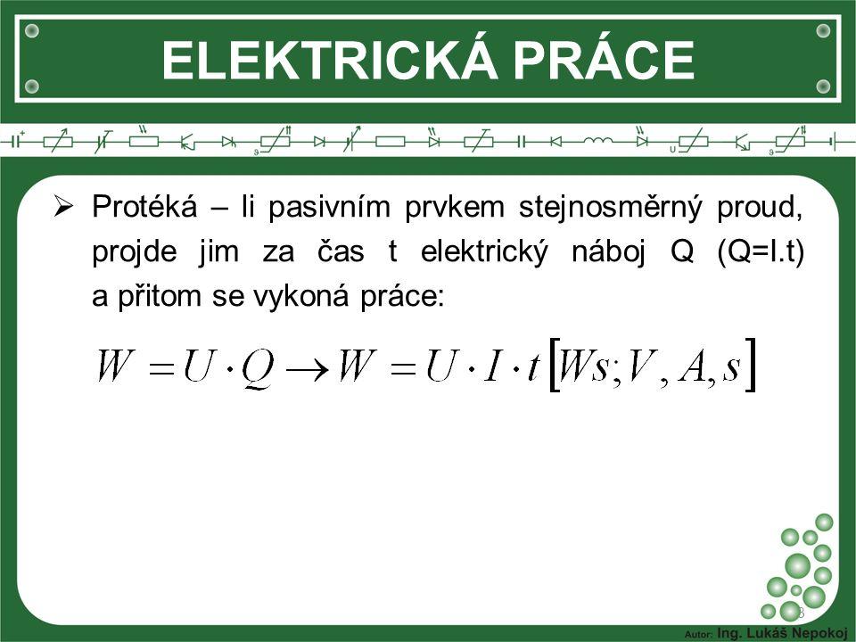 3 ELEKTRICKÁ PRÁCE  Protéká – li pasivním prvkem stejnosměrný proud, projde jim za čas t elektrický náboj Q (Q=I.t) a přitom se vykoná práce: