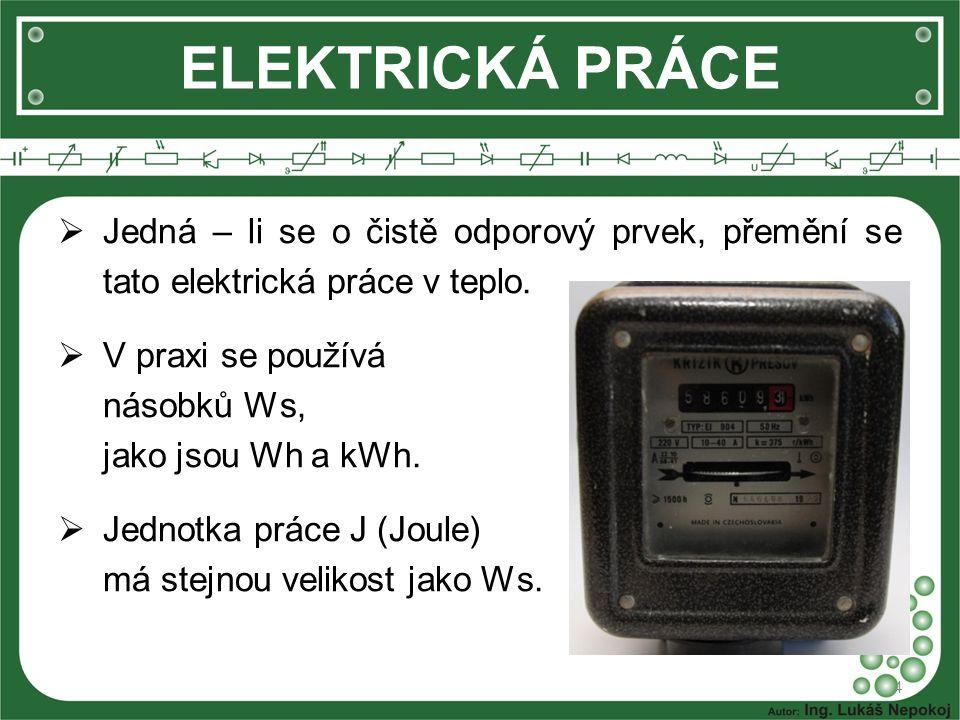 ELEKTRICKÁ PRÁCE 4  Jedná – li se o čistě odporový prvek, přemění se tato elektrická práce v teplo.