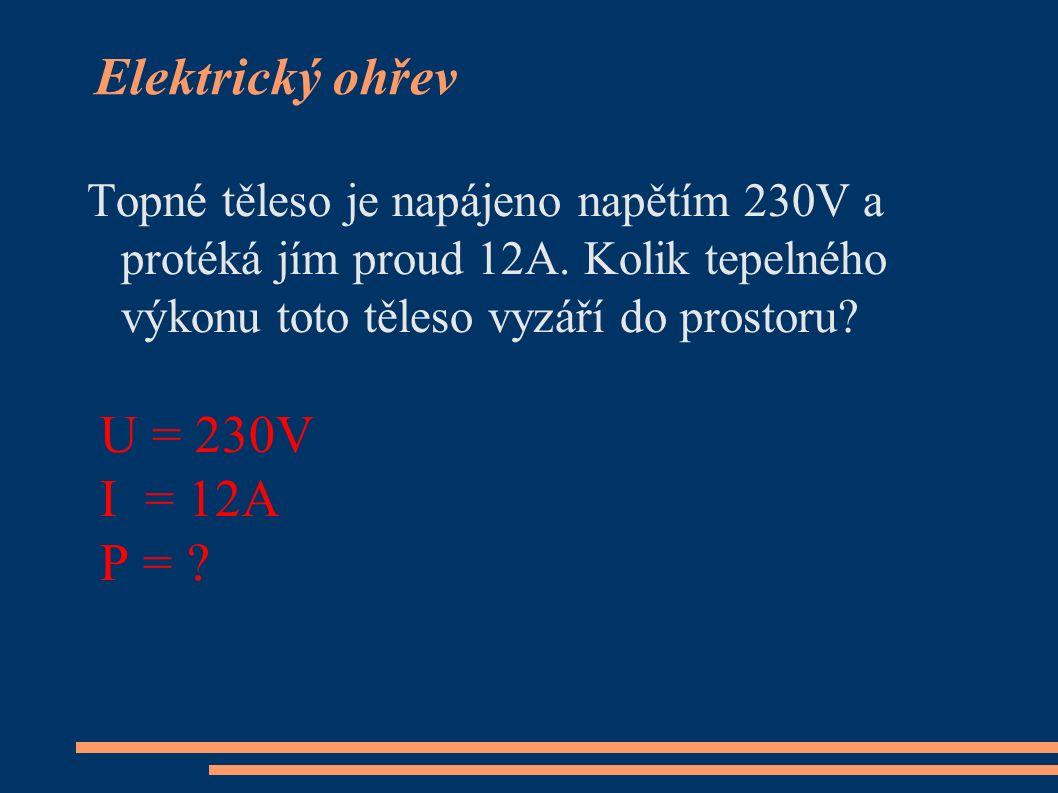 Elektrický ohřev Topné těleso je napájeno napětím 230V a protéká jím proud 12A. Kolik tepelného výkonu toto těleso vyzáří do prostoru? U = 230V I = 12
