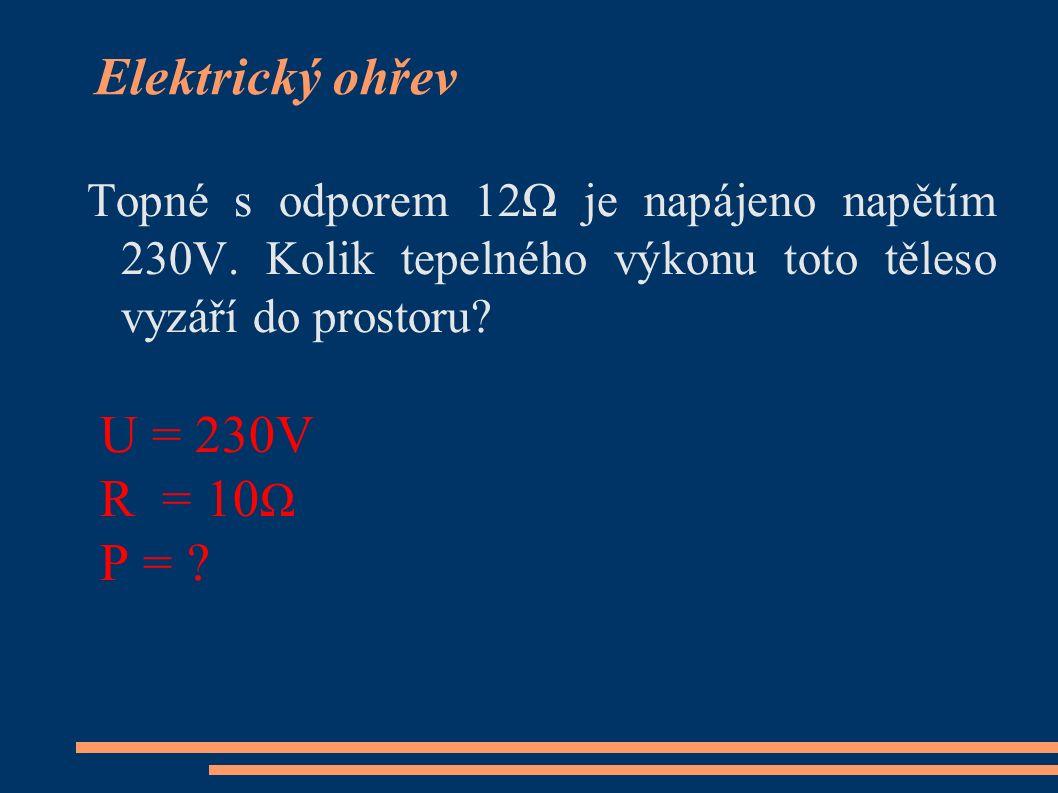 Topné s odporem 12Ω je napájeno napětím 230V. Kolik tepelného výkonu toto těleso vyzáří do prostoru? U = 230V R = 10 Ω P = ?