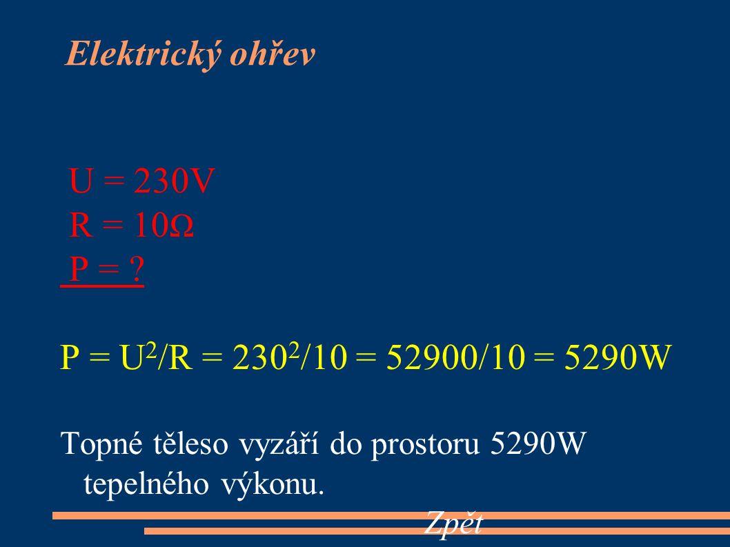 U = 230V R = 10 Ω P = ? P = U 2 /R = 230 2 /10 = 52900/10 = 5290W Topné těleso vyzáří do prostoru 5290W tepelného výkonu. Zpět Elektrický ohřev