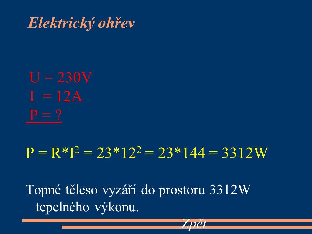 U = 230V I = 12A P = ? P = R*I 2 = 23*12 2 = 23*144 = 3312W Topné těleso vyzáří do prostoru 3312W tepelného výkonu. Zpět Elektrický ohřev