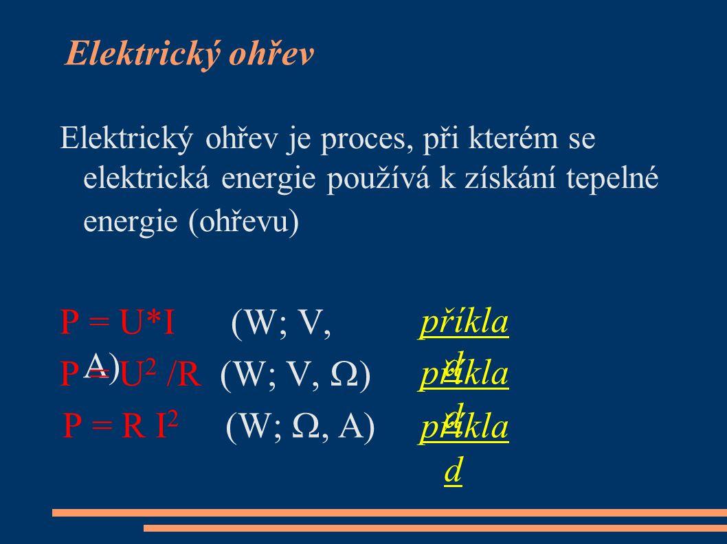 Elektrický ohřev Elektrický ohřev je proces, při kterém se elektrická energie používá k získání tepelné energie (ohřevu) příkla d příkla d příkla d P = U*I (W; V, A) P = U 2 /R (W; V,  ) P = R I 2 (W; , A)