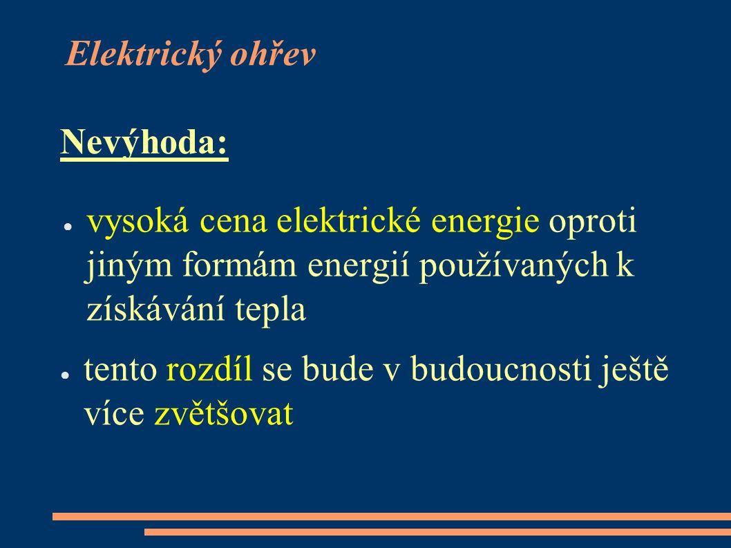 Elektrický ohřev ● vysoká cena elektrické energie oproti jiným formám energií používaných k získávání tepla Nevýhoda: ● tento rozdíl se bude v budoucnosti ještě více zvětšovat