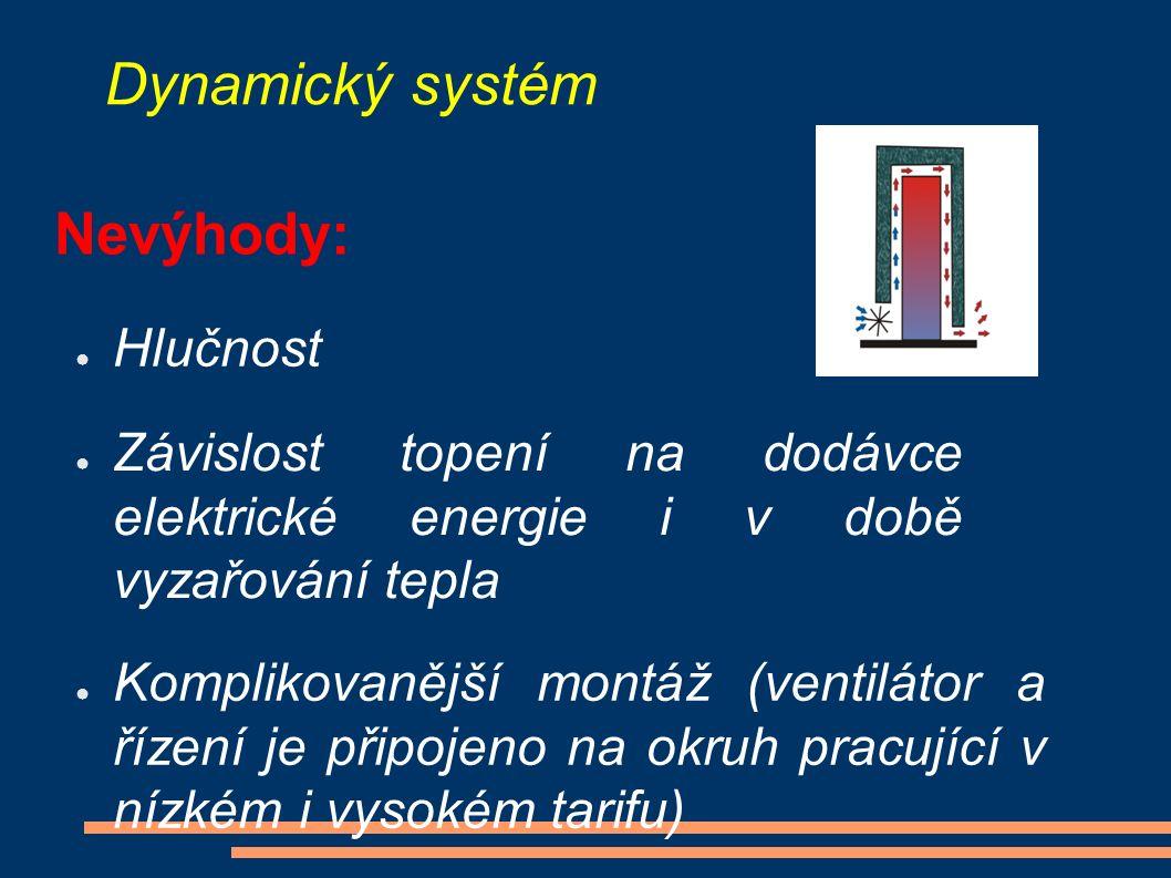 Dynamický systém Nevýhody: ● Hlučnost ● Závislost topení na dodávce elektrické energie i v době vyzařování tepla ● Komplikovanější montáž (ventilátor a řízení je připojeno na okruh pracující v nízkém i vysokém tarifu)
