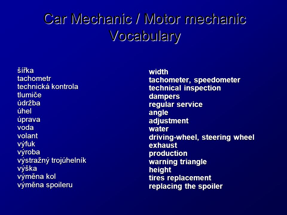 Car Mechanic / Motor mechanic Vocabulary šířkatachometr technická kontrola tlumičeúdržbaúhelúpravavodavolantvýfukvýroba výstražný trojúhelník výška výměna kol výměna spoileru width tachometer, speedometer technical inspection dampers regular service angleadjustmentwater driving-wheel, steering wheel exhaustproduction warning triangle height tires replacement replacing the spoiler