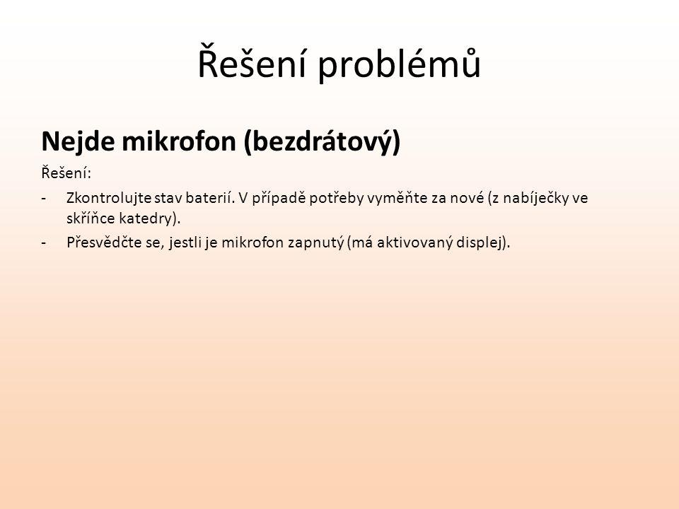 Řešení problémů Nejde mikrofon (bezdrátový) Řešení: -Zkontrolujte stav baterií. V případě potřeby vyměňte za nové (z nabíječky ve skříňce katedry). -P