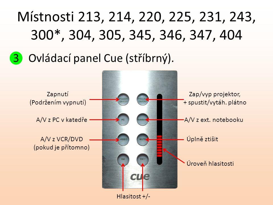 Místnosti 213, 214, 220, 225, 231, 243, 300*, 304, 305, 345, 346, 347, 404 3Ovládací panel Cue (stříbrný). Zapnutí (Podržením vypnutí) A/V z PC v kate
