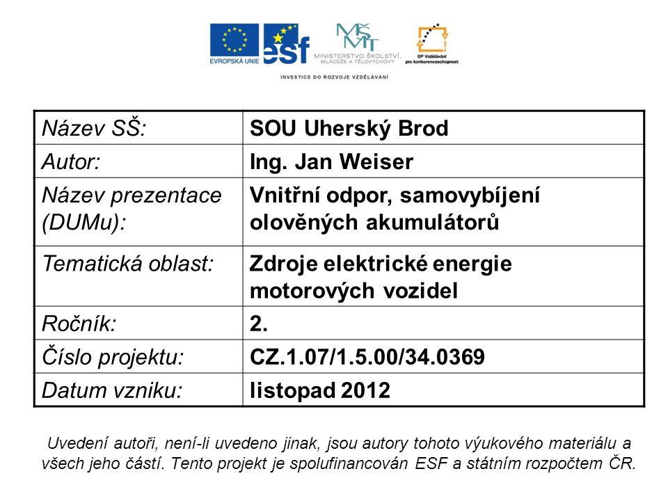 Název SŠ:SOU Uherský Brod Autor:Ing. Jan Weiser Název prezentace (DUMu): Vnitřní odpor, samovybíjení olověných akumulátorů Tematická oblast:Zdroje ele