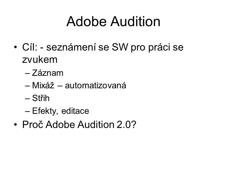 Adobe Audition Cíl: - seznámení se SW pro práci se zvukem –Záznam –Mixáž – automatizovaná –Střih –Efekty, editace Proč Adobe Audition 2.0