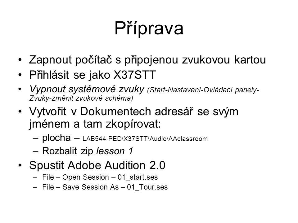 Příprava Zapnout počítač s připojenou zvukovou kartou Přihlásit se jako X37STT Vypnout systémové zvuky (Start-Nastavení-Ovládací panely- Zvuky-změnit zvukové schéma) Vytvořit v Dokumentech adresář se svým jménem a tam zkopírovat: –plocha – LAB544-PED\X37STT\Audio\AAclassroom –Rozbalit zip lesson 1 Spustit Adobe Audition 2.0 –File – Open Session – 01_start.ses –File – Save Session As – 01_Tour.ses