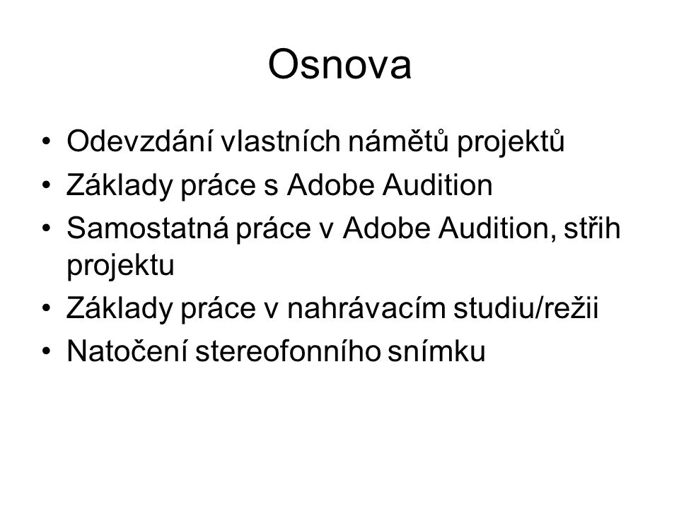 Osnova Odevzdání vlastních námětů projektů Základy práce s Adobe Audition Samostatná práce v Adobe Audition, střih projektu Základy práce v nahrávacím studiu/režii Natočení stereofonního snímku