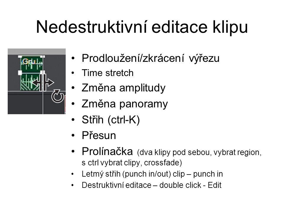 Nedestruktivní editace klipu Prodloužení/zkrácení výřezu Time stretch Změna amplitudy Změna panoramy Střih (ctrl-K) Přesun Prolínačka (dva klipy pod sebou, vybrat region, s ctrl vybrat clipy, crossfade) Letmý střih (punch in/out) clip – punch in Destruktivní editace – double click - Edit