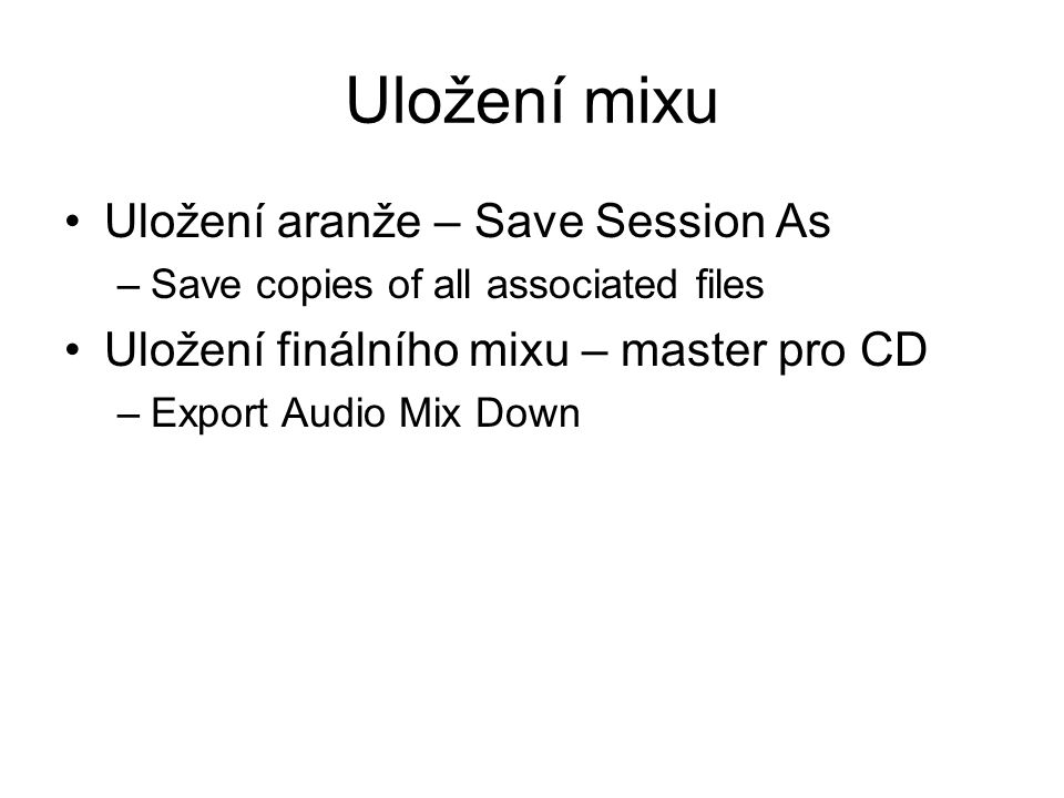 Uložení mixu Uložení aranže – Save Session As –Save copies of all associated files Uložení finálního mixu – master pro CD –Export Audio Mix Down